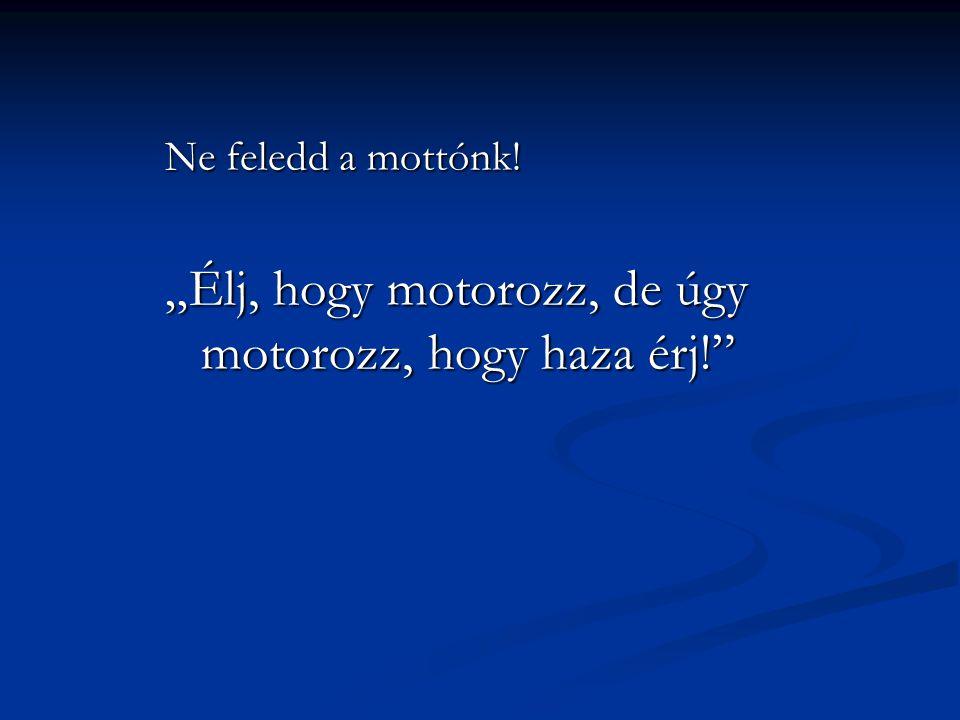 """Ne feledd a mottónk! """"Élj, hogy motorozz, de úgy motorozz, hogy haza érj!"""""""