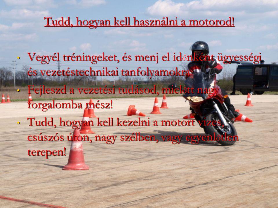 Tudd, hogyan kell használni a motorod! Vegyél tréningeket, és menj el idnként ügyességi és vezetéstechnikai tanfolyamokra Vegyél tréningeket, és menj