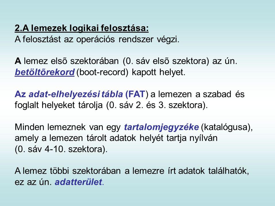 2.A lemezek logikai felosztása: A felosztást az operációs rendszer végzi. A lemez elsõ szektorában (0. sáv elsõ szektora) az ún. betöltõrekord (boot-r