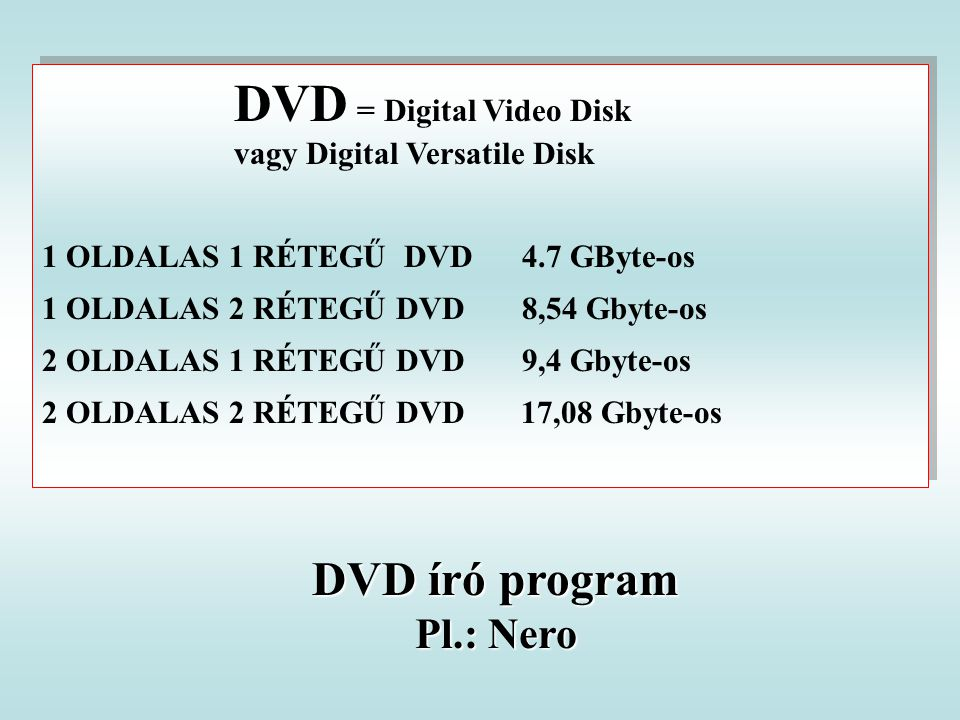 DVD = Digital Video Disk vagy Digital Versatile Disk 1 OLDALAS 1 RÉTEGŰ DVD 4.7 GByte-os 1 OLDALAS 2 RÉTEGŰ DVD 8,54 Gbyte-os 2 OLDALAS 1 RÉTEGŰ DVD 9,4 Gbyte-os 2 OLDALAS 2 RÉTEGŰ DVD 17,08 Gbyte-os DVD = Digital Video Disk vagy Digital Versatile Disk 1 OLDALAS 1 RÉTEGŰ DVD 4.7 GByte-os 1 OLDALAS 2 RÉTEGŰ DVD 8,54 Gbyte-os 2 OLDALAS 1 RÉTEGŰ DVD 9,4 Gbyte-os 2 OLDALAS 2 RÉTEGŰ DVD 17,08 Gbyte-os DVD író program Pl.: Nero
