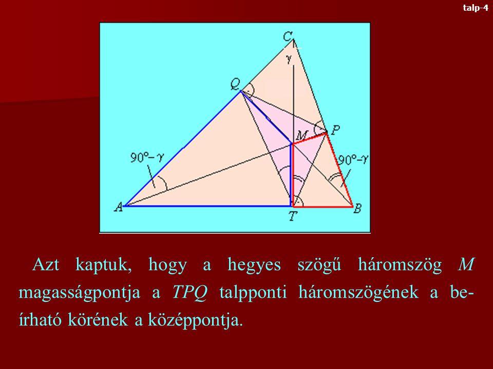 Talpponti háromszögnek nevezzük a hegyes szögű háromszög magasságainak talppontjai alkotta háromszöget MTBP húrnégyszög ATMQ szintén húrnégyszög Az APC, BQC háromszögekből Tehát az ABC háromszög CT magassága a PQT háromszögben szögfelező talp-3