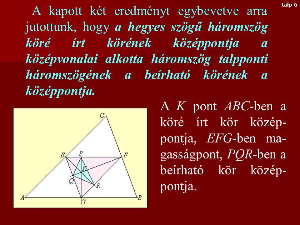 Most rajzoljuk meg egy KLM háromszög közép- vonalait és oldalfelező merőlegeseit Az O pont KLM-ben a köré írt kör középpontja, EFG- ben pedig magasságpont Tehát a hegyes szögű háromszög köré írt körének középpontja a középvonalai alkotta háromszögnek éppen a magasságpontja.