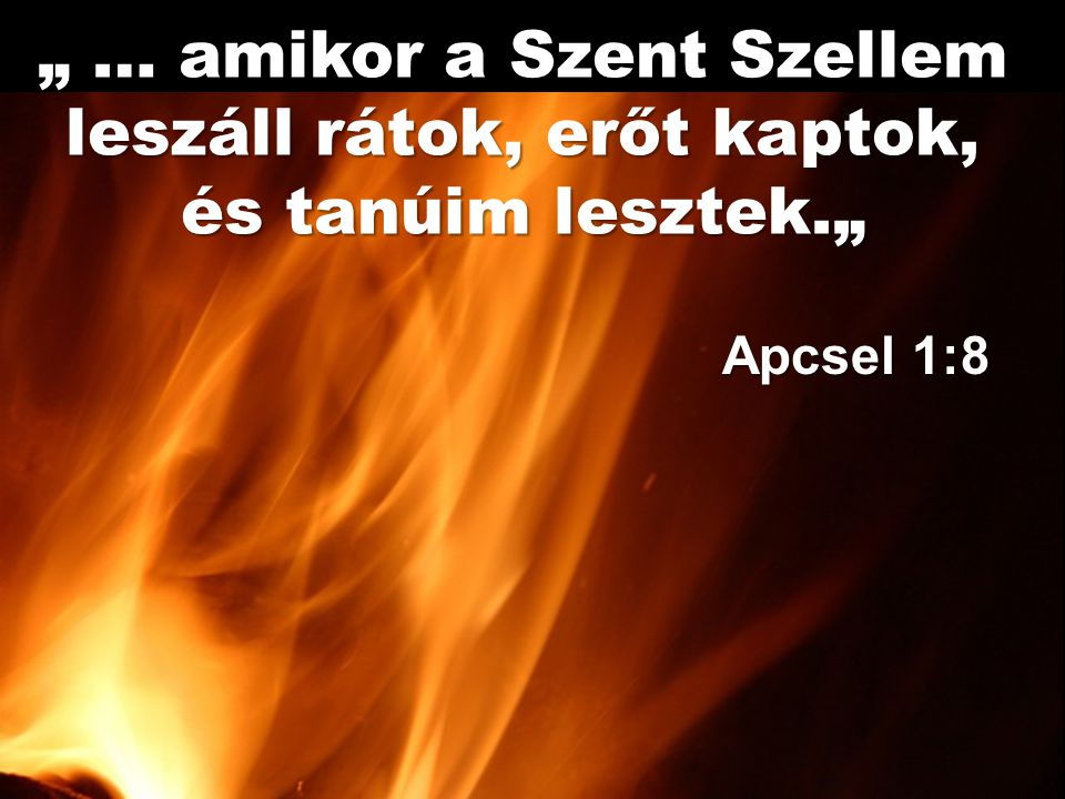 """"""" … amikor a Szent Szellem leszáll rátok, erőt kaptok, és tanúim lesztek."""" Apcsel 1:8"""