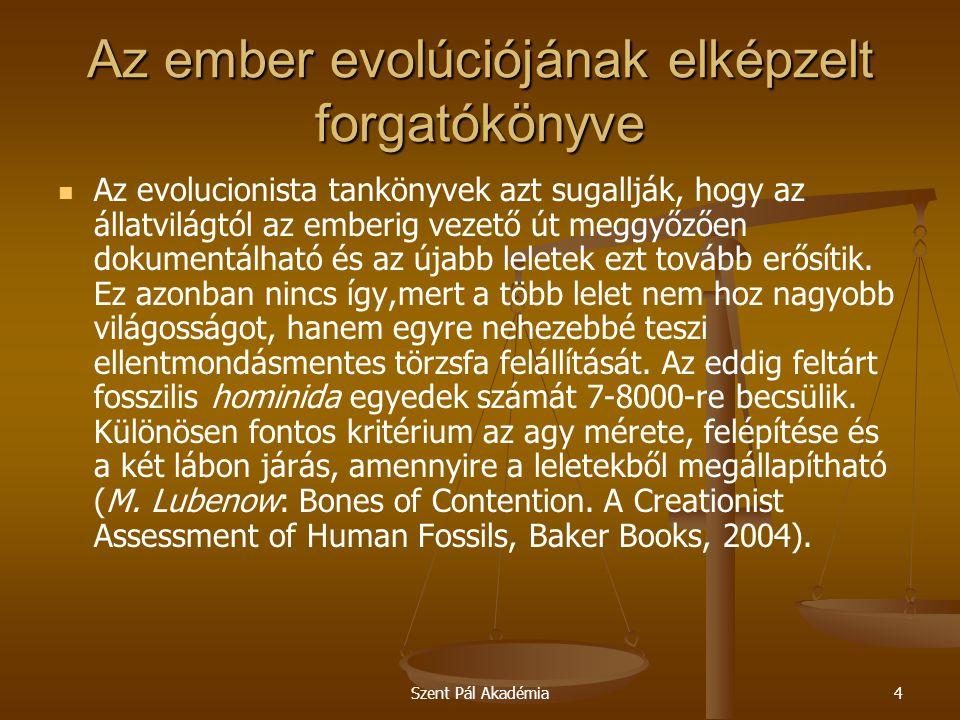 Szent Pál Akadémia4 Az ember evolúciójának elképzelt forgatókönyve Az evolucionista tankönyvek azt sugallják, hogy az állatvilágtól az emberig vezető út meggyőzően dokumentálható és az újabb leletek ezt tovább erősítik.