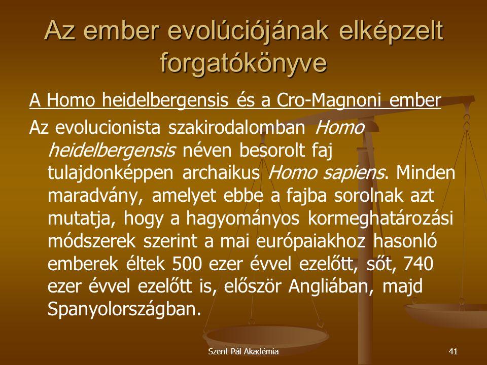 Szent Pál Akadémia41 Az ember evolúciójának elképzelt forgatókönyve A Homo heidelbergensis és a Cro-Magnoni ember Az evolucionista szakirodalomban Homo heidelbergensis néven besorolt faj tulajdonképpen archaikus Homo sapiens.