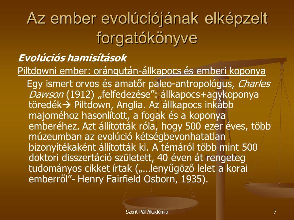 """Szent Pál Akadémia7 Az ember evolúciójának elképzelt forgatókönyve Evolúciós hamisítások Piltdowni ember: orángután-állkapocs és emberi koponya Egy ismert orvos és amatőr paleo-antropológus, Charles Dawson (1912) """"felfedezése : állkapocs+agykoponya töredék  Piltdown, Anglia."""