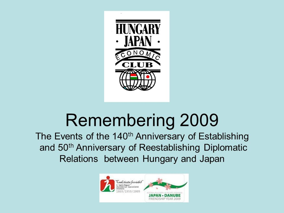 Remembering 2009 The Events of the 140 th Anniversary of Establishing and 50 th Anniversary of Reestablishing Diplomatic Relations between Hungary and Japan