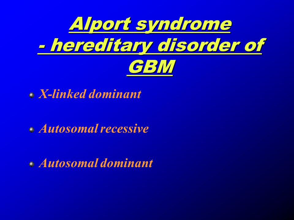 Alport syndrome - hereditary disorder of GBM X-linked dominant Autosomal recessive Autosomal dominant