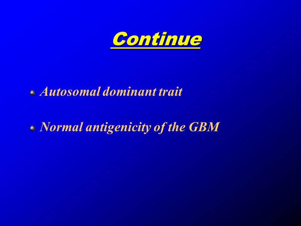 Continue Autosomal dominant trait Normal antigenicity of the GBM
