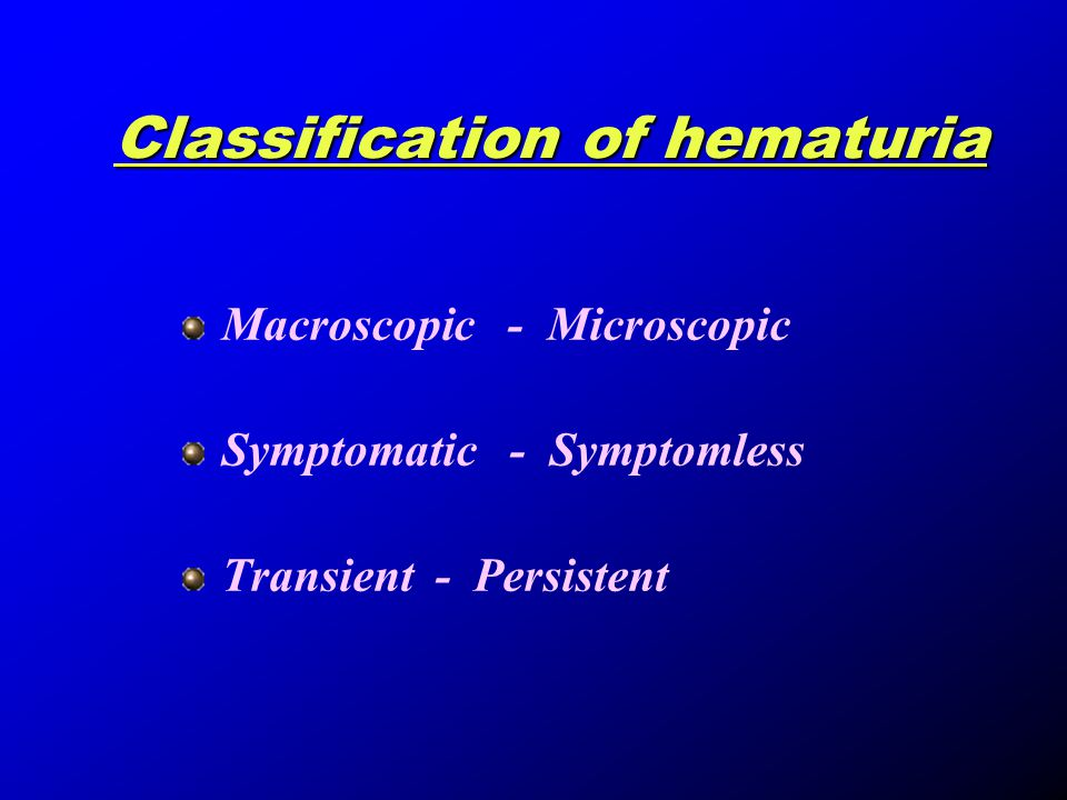 Classification of hematuria Macroscopic - Microscopic Symptomatic - Symptomless Transient - Persistent