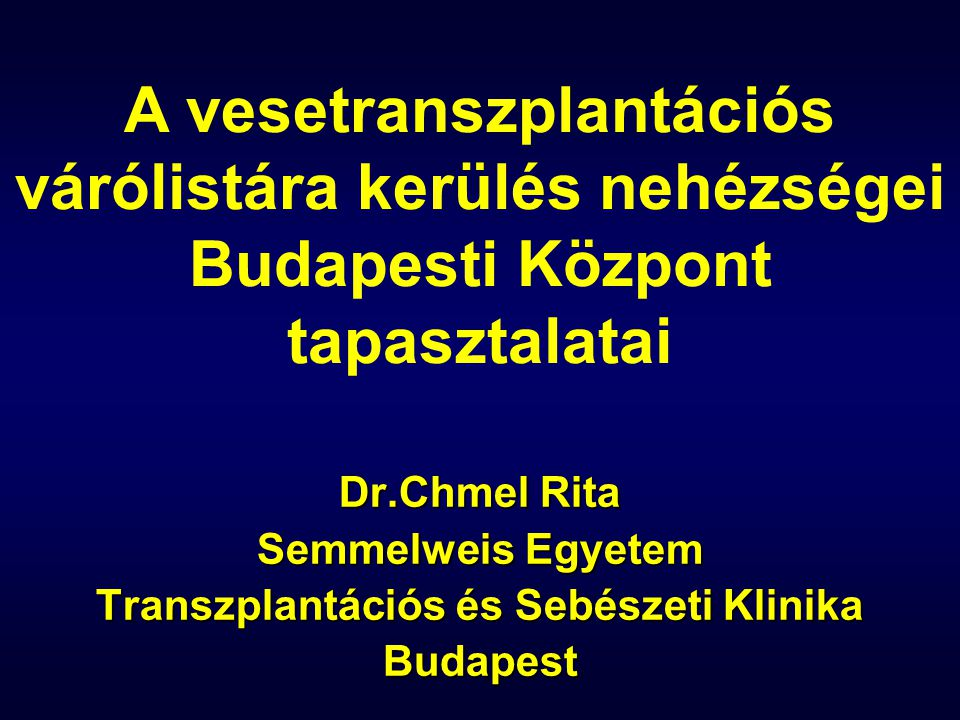 Dr.Chmel Rita Semmelweis Egyetem Transzplantációs és Sebészeti Klinika Budapest A vesetranszplantációs várólistára kerülés nehézségei Budapesti Központ tapasztalatai