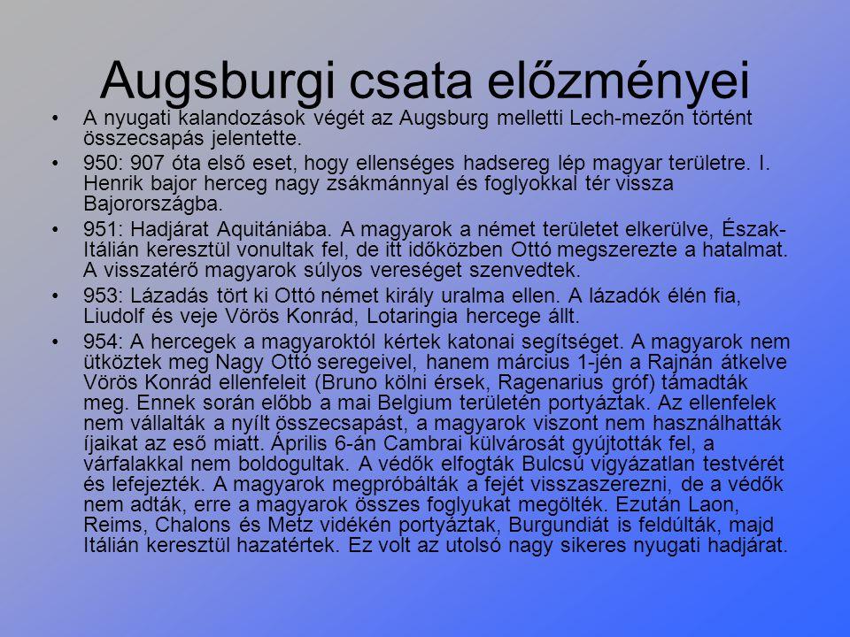 Augsburgi csata előzményei A nyugati kalandozások végét az Augsburg melletti Lech-mezőn történt összecsapás jelentette. 950: 907 óta első eset, hogy e
