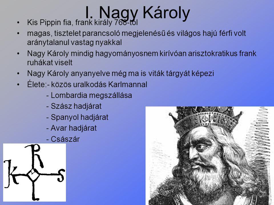 I. Nagy Károly Kis Pippin fia, frank király 768-tól magas, tisztelet parancsoló megjelenésű és világos hajú férfi volt aránytalanul vastag nyakkal Nag