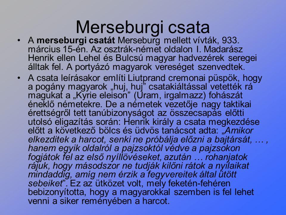 Merseburgi csata A merseburgi csatát Merseburg mellett vívták, 933. március 15-én. Az osztrák-német oldalon I. Madarász Henrik ellen Lehel és Bulcsú m