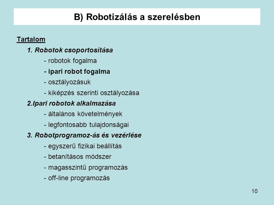 10 B) Robotizálás a szerelésben Tartalom 1. Robotok csoportosítása - robotok fogalma - ipari robot fogalma - osztályozásuk - kiképzés szerinti osztály