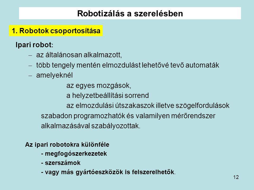12 Robotizálás a szerelésben Ipari robot :  az általánosan alkalmazott,  több tengely mentén elmozdulást lehetővé tevő automaták  amelyeknél az egy