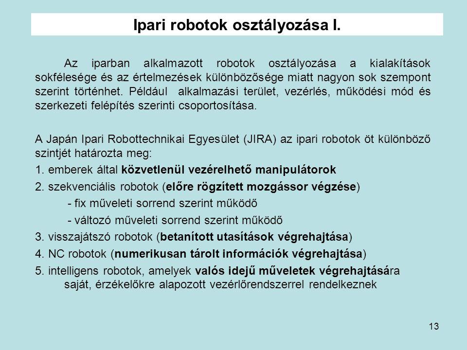 13 Ipari robotok osztályozása I. Az iparban alkalmazott robotok osztályozása a kialakítások sokfélesége és az értelmezések különbözősége miatt nagyon