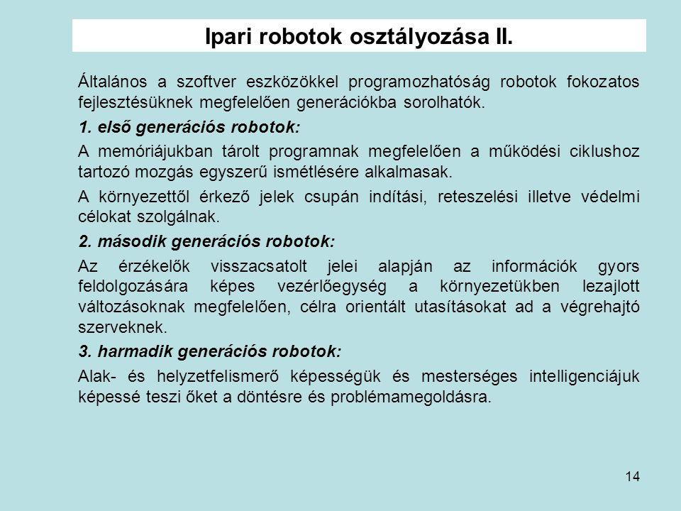 14 Ipari robotok osztályozása II. Általános a szoftver eszközökkel programozhatóság robotok fokozatos fejlesztésüknek megfelelően generációkba sorolha
