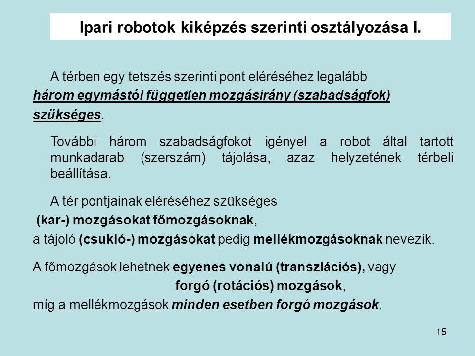 15 Ipari robotok kiképzés szerinti osztályozása I. A térben egy tetszés szerinti pont eléréséhez legalább három egymástól független mozgásirány (szaba