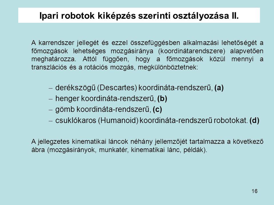 16 Ipari robotok kiképzés szerinti osztályozása II. A karrendszer jellegét és ezzel összefüggésben alkalmazási lehetőségét a főmozgások lehetséges moz