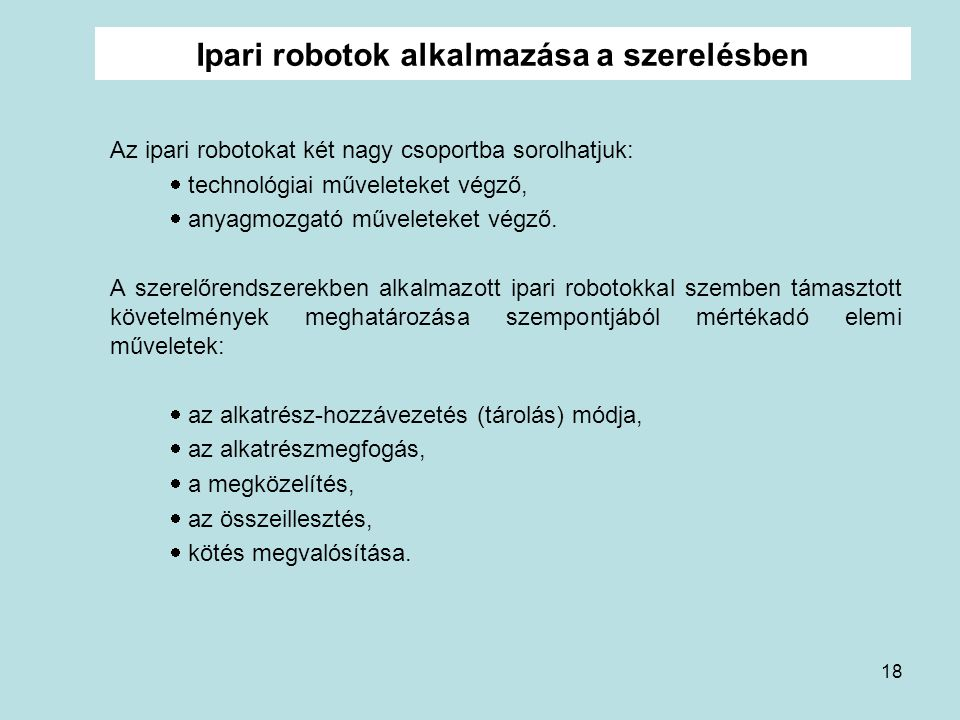 18 Ipari robotok alkalmazása a szerelésben Az ipari robotokat két nagy csoportba sorolhatjuk:  technológiai műveleteket végző,  anyagmozgató művelet