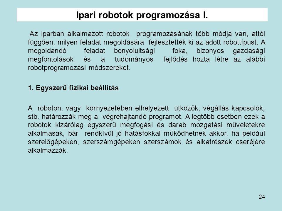 24 Ipari robotok programozása I. Az iparban alkalmazott robotok programozásának több módja van, attól függően, milyen feladat megoldására fejlesztetté