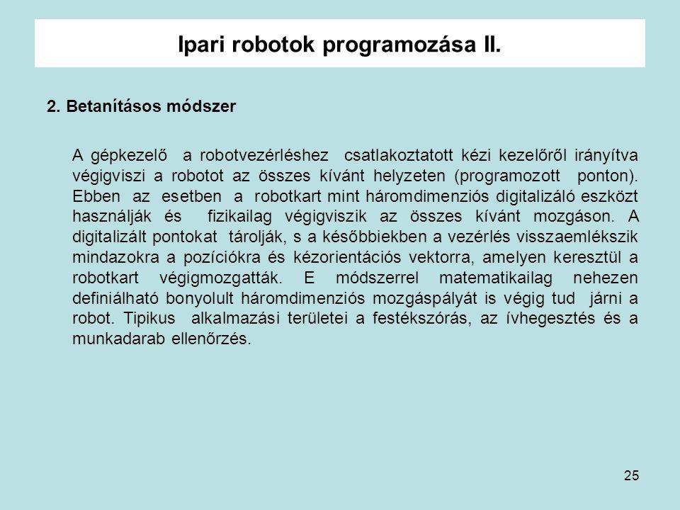 25 Ipari robotok programozása II. 2. Betanításos módszer A gépkezelő a robotvezérléshez csatlakoztatott kézi kezelőről irányítva végigviszi a robotot
