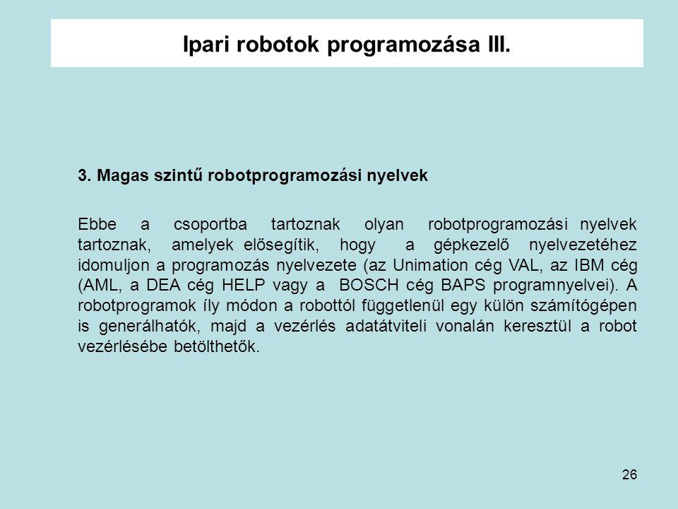 26 Ipari robotok programozása III. 3. Magas szintű robotprogramozási nyelvek Ebbe a csoportba tartoznak olyan robotprogramozási nyelvek tartoznak, ame