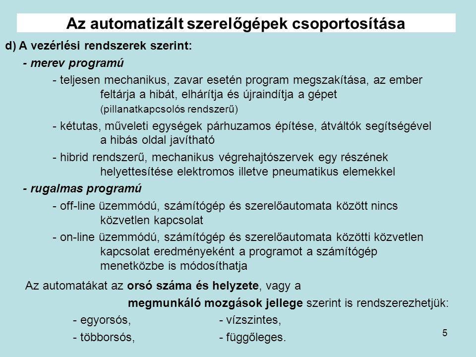 5 d) A vezérlési rendszerek szerint: - merev programú - teljesen mechanikus, zavar esetén program megszakítása, az ember feltárja a hibát, elhárítja é