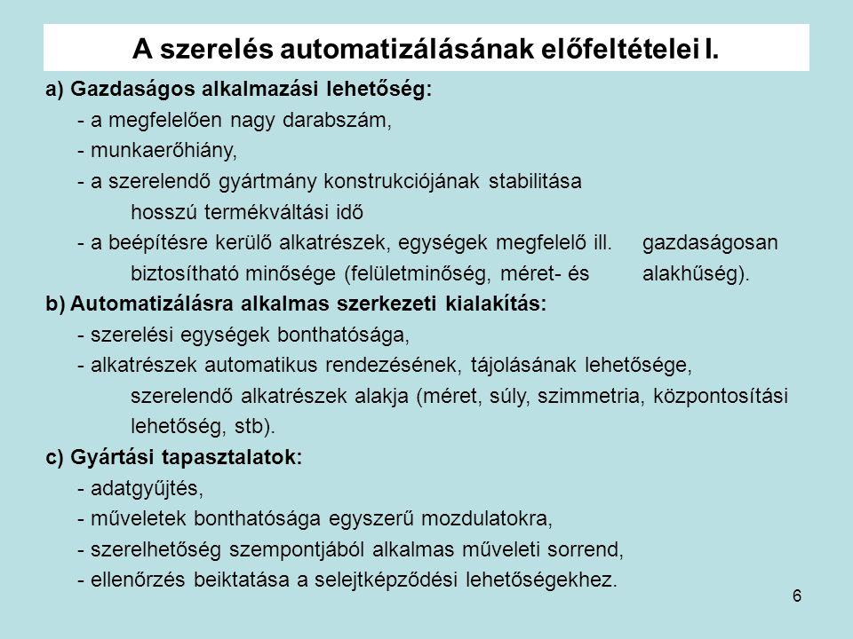 6 A szerelés automatizálásának előfeltételei I. a) Gazdaságos alkalmazási lehetőség: - a megfelelően nagy darabszám, - munkaerőhiány, - a szerelendő g