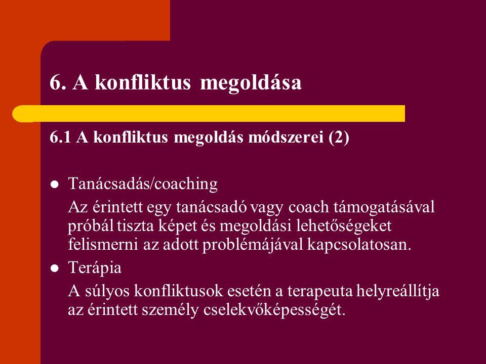 6. A konfliktus megoldása 6.1 A konfliktus megoldás módszerei (2) Tanácsadás/coaching Az érintett egy tanácsadó vagy coach támogatásával próbál tiszta