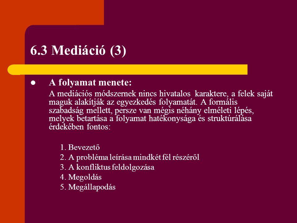 6.3 Mediáció (3) A folyamat menete: A mediációs módszernek nincs hivatalos karaktere, a felek saját maguk alakítják az egyezkedés folyamatát. A formál