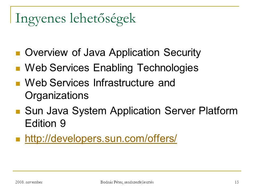 2008. november Bodnár Péter, rendszerfejlesztés 15 Ingyenes lehetőségek Overview of Java Application Security Web Services Enabling Technologies Web S