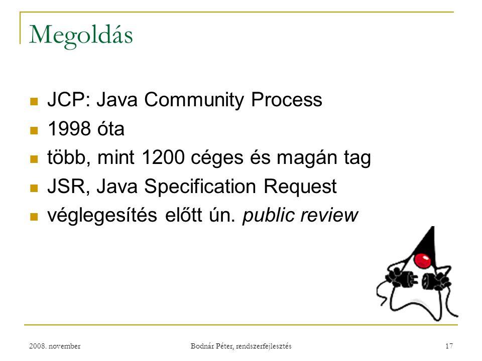 2008. november Bodnár Péter, rendszerfejlesztés 17 Megoldás JCP: Java Community Process 1998 óta több, mint 1200 céges és magán tag JSR, Java Specific