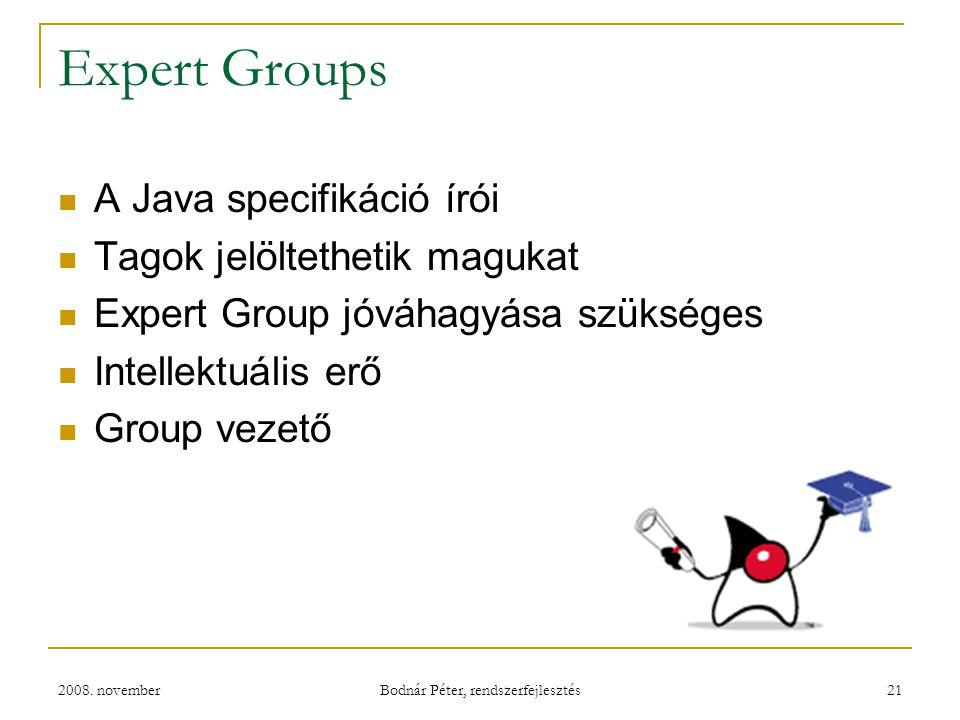 2008. november Bodnár Péter, rendszerfejlesztés 21 Expert Groups A Java specifikáció írói Tagok jelöltethetik magukat Expert Group jóváhagyása szükség