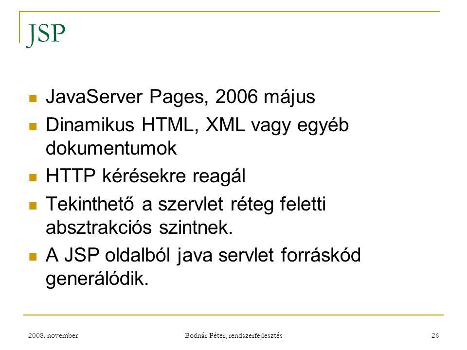2008. november Bodnár Péter, rendszerfejlesztés 26 JSP JavaServer Pages, 2006 május Dinamikus HTML, XML vagy egyéb dokumentumok HTTP kérésekre reagál