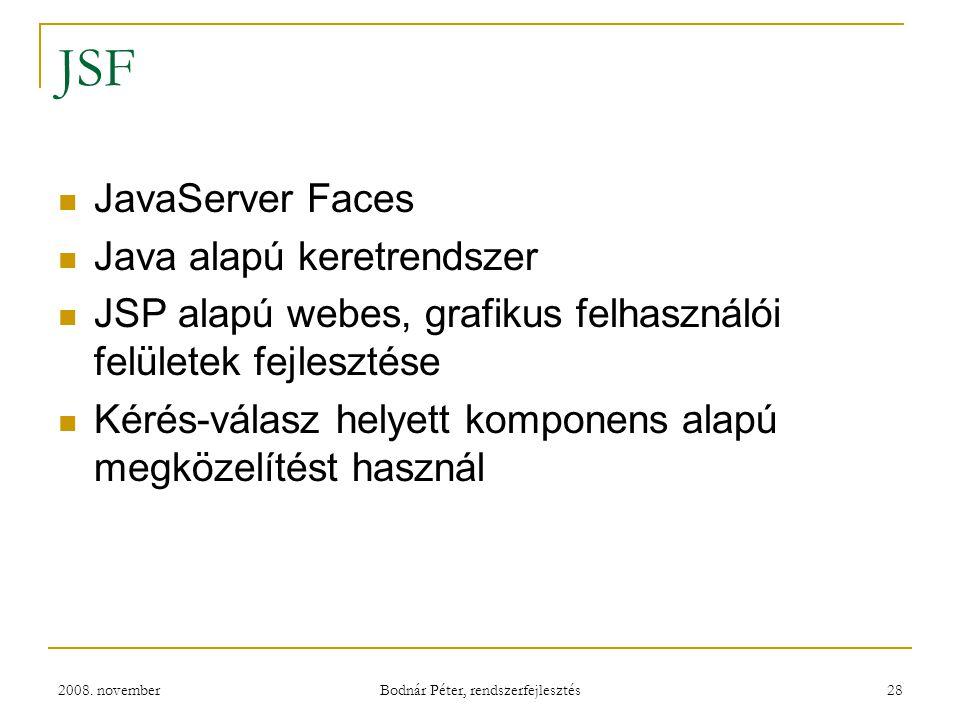 2008. november Bodnár Péter, rendszerfejlesztés 28 JSF JavaServer Faces Java alapú keretrendszer JSP alapú webes, grafikus felhasználói felületek fejl