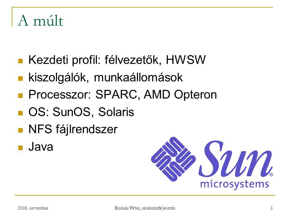 2008. november Bodnár Péter, rendszerfejlesztés 3 A múlt Kezdeti profil: félvezetők, HWSW kiszolgálók, munkaállomások Processzor: SPARC, AMD Opteron O