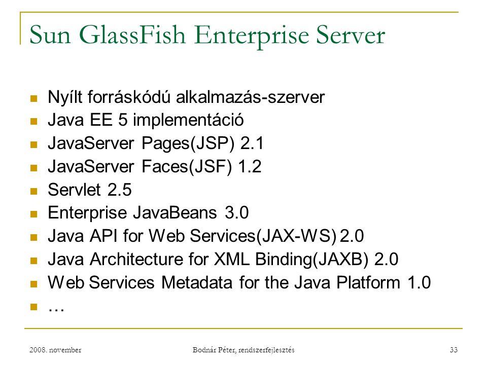2008. november Bodnár Péter, rendszerfejlesztés 33 Sun GlassFish Enterprise Server Nyílt forráskódú alkalmazás-szerver Java EE 5 implementáció JavaSer