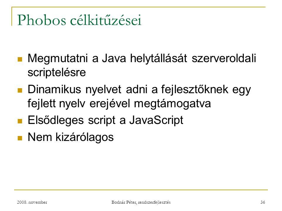 2008. november Bodnár Péter, rendszerfejlesztés 36 Phobos célkitűzései Megmutatni a Java helytállását szerveroldali scriptelésre Dinamikus nyelvet adn