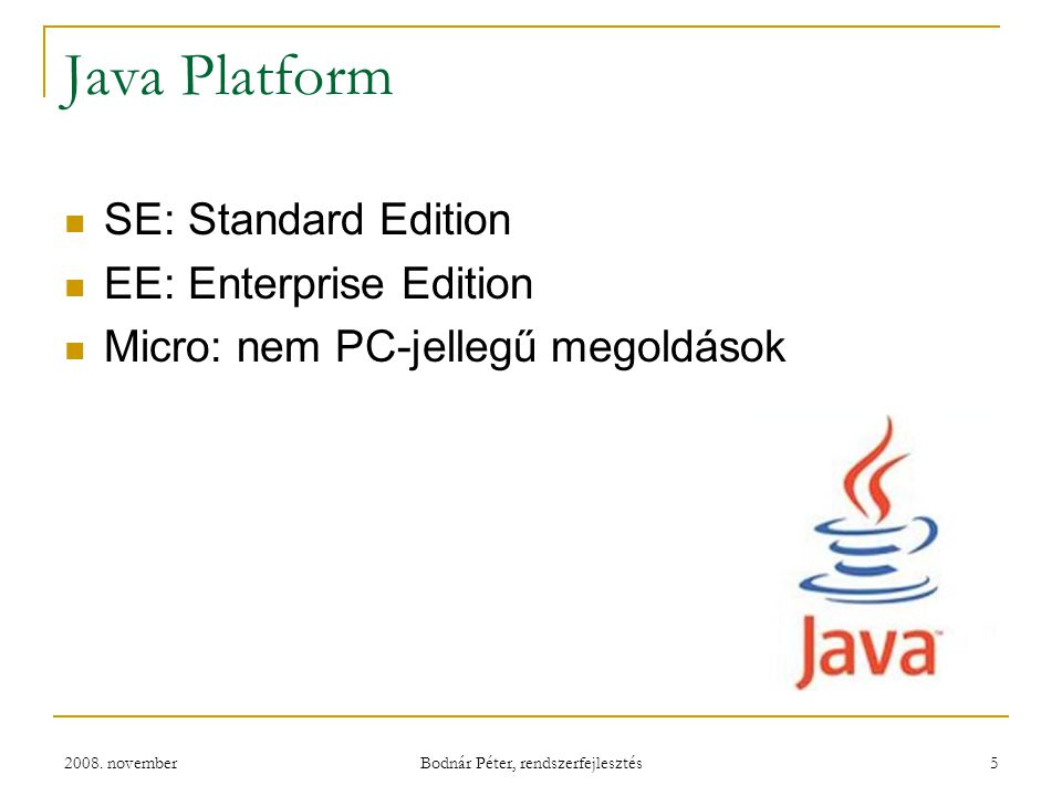 2008. november Bodnár Péter, rendszerfejlesztés 5 Java Platform SE: Standard Edition EE: Enterprise Edition Micro: nem PC-jellegű megoldások