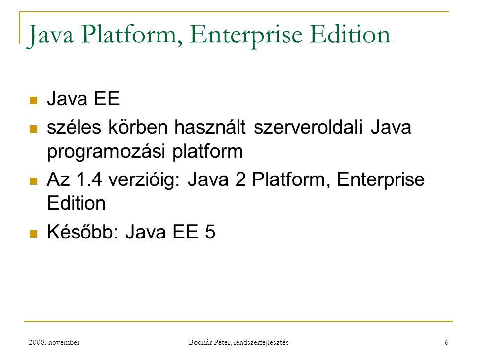2008. november Bodnár Péter, rendszerfejlesztés 6 Java Platform, Enterprise Edition Java EE széles körben használt szerveroldali Java programozási pla