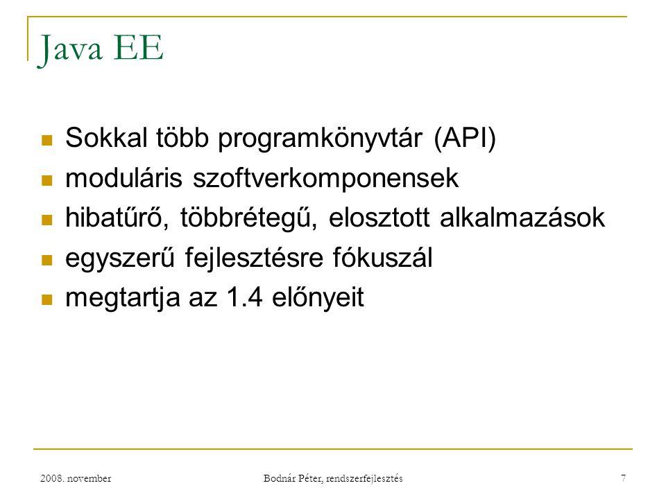 2008. november Bodnár Péter, rendszerfejlesztés 7 Java EE Sokkal több programkönyvtár (API) moduláris szoftverkomponensek hibatűrő, többrétegű, eloszt