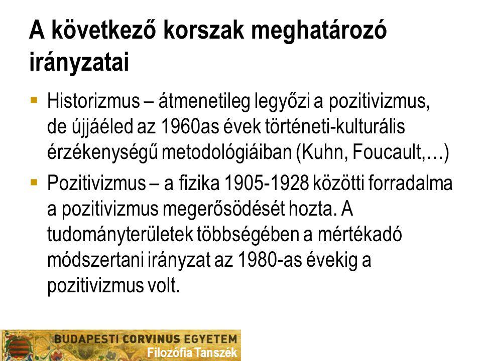 A következő korszak meghatározó irányzatai  Historizmus – átmenetileg legyőzi a pozitivizmus, de újjáéled az 1960as évek történeti-kulturális érzékenységű metodológiáiban (Kuhn, Foucault,…)  Pozitivizmus – a fizika 1905-1928 közötti forradalma a pozitivizmus megerősödését hozta.