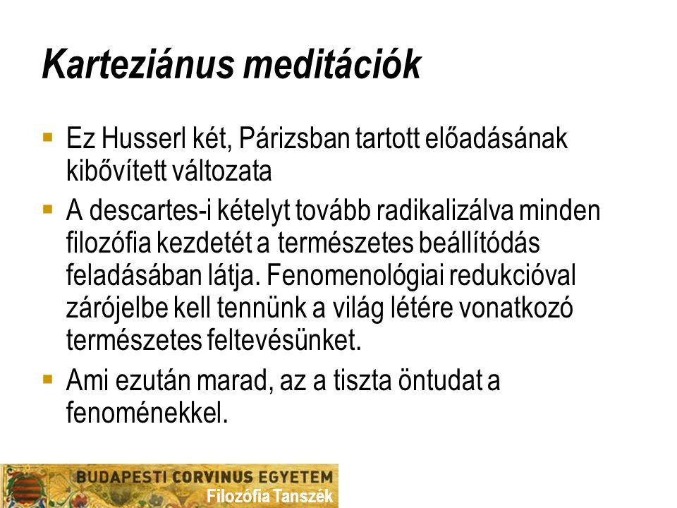 Filozófia Tanszék Karteziánus meditációk  Ez Husserl két, Párizsban tartott előadásának kibővített változata  A descartes-i kételyt tovább radikalizálva minden filozófia kezdetét a természetes beállítódás feladásában látja.