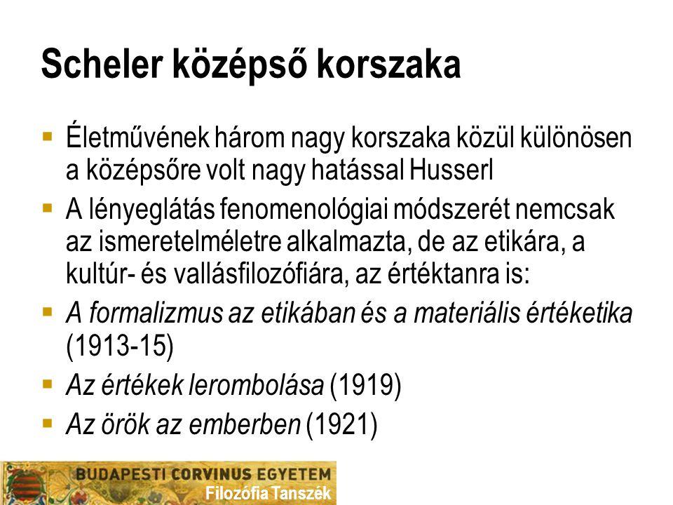 Filozófia Tanszék Scheler középső korszaka  Életművének három nagy korszaka közül különösen a középsőre volt nagy hatással Husserl  A lényeglátás fenomenológiai módszerét nemcsak az ismeretelméletre alkalmazta, de az etikára, a kultúr- és vallásfilozófiára, az értéktanra is:  A formalizmus az etikában és a materiális értéketika (1913-15)  Az értékek lerombolása (1919)  Az örök az emberben (1921)