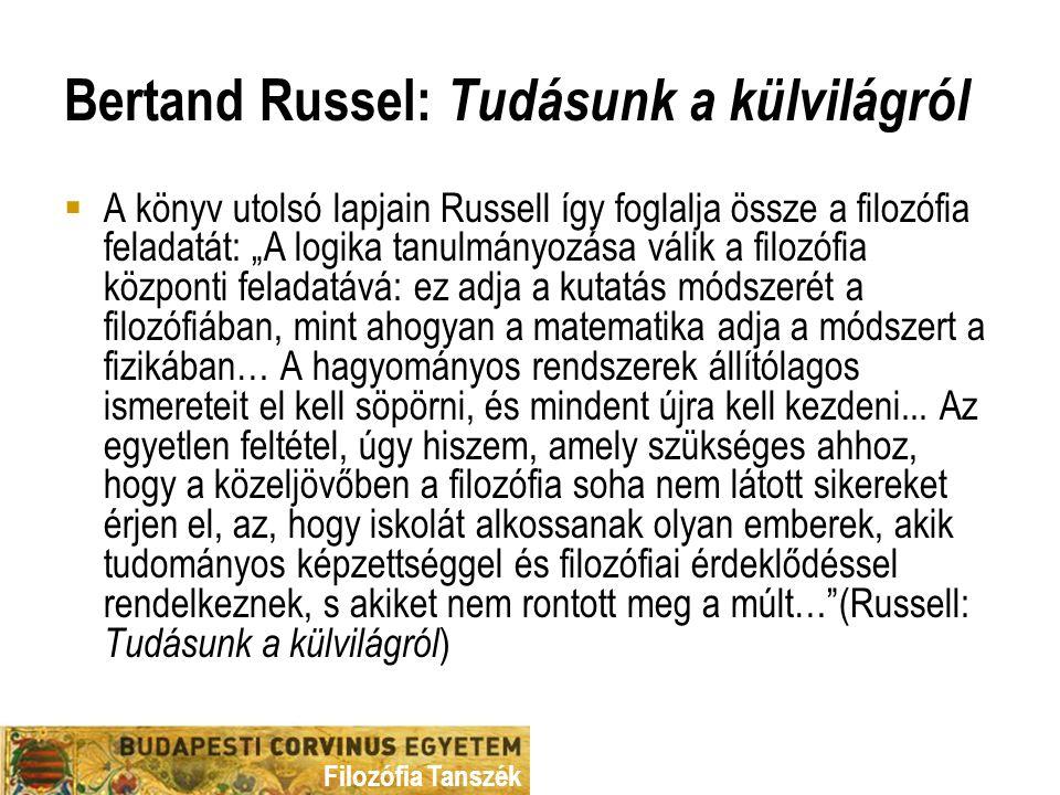"""Filozófia Tanszék Bertand Russel: Tudásunk a külvilágról  A könyv utolsó lapjain Russell így foglalja össze a filozófia feladatát: """"A logika tanulmányozása válik a filozófia központi feladatává: ez adja a kutatás módszerét a filozófiában, mint ahogyan a matematika adja a módszert a fizikában… A hagyományos rendszerek állítólagos ismereteit el kell söpörni, és mindent újra kell kezdeni..."""
