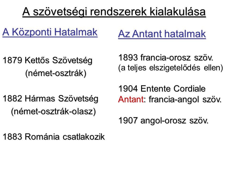 A szövetségi rendszerek kialakulása A Központi Hatalmak 1879 Kettős Szövetség (német-osztrák) 1882 Hármas Szövetség (német-osztrák-olasz) 1883 Románia