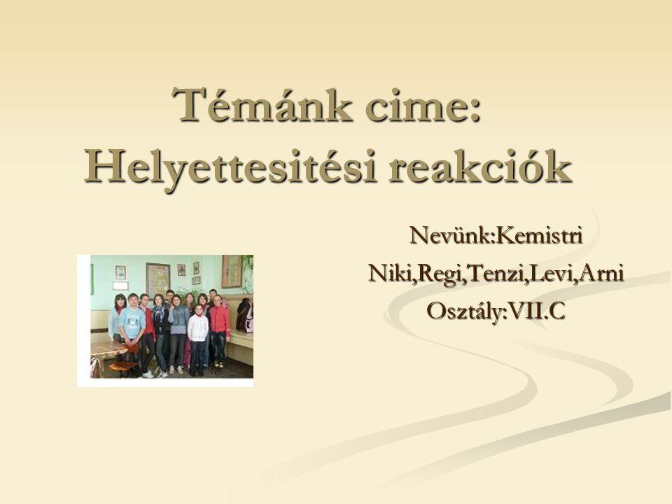 Témánk cime: Helyettesitési reakciók Nevünk:Kemistri Niki,Regi,Tenzi,Levi,Arni Osztály:VII.C