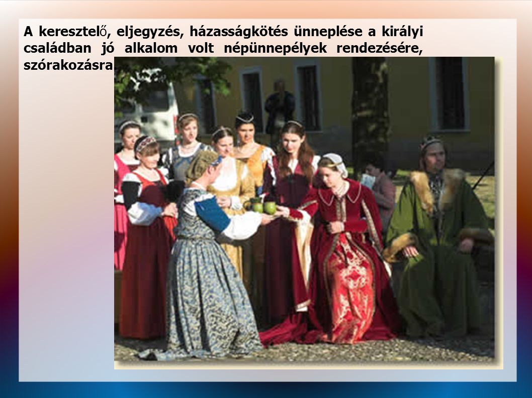 A keresztelő, eljegyzés, házasságkötés ünneplése a királyi családban jó alkalom volt népünnepélyek rendezésére, szórakozásra.